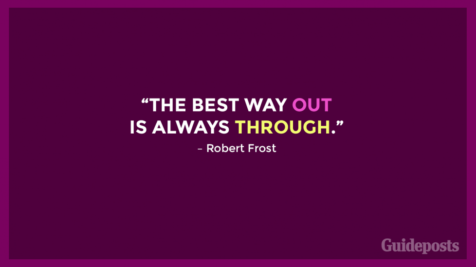 """The best way out is always through."" – Robert Frost"