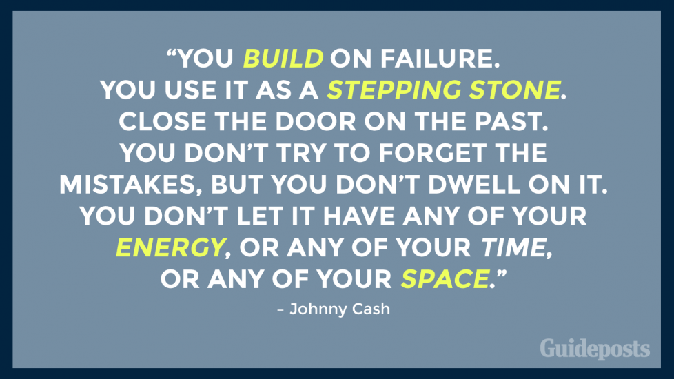 "ou build on failure. You use it as a stepping stone. Close the door on the past. You don't try to forget the mistakes, but you don't dwell on it. You don't let it have any of your energy, or any of your time, or any of your space."" – Johnny Cash"