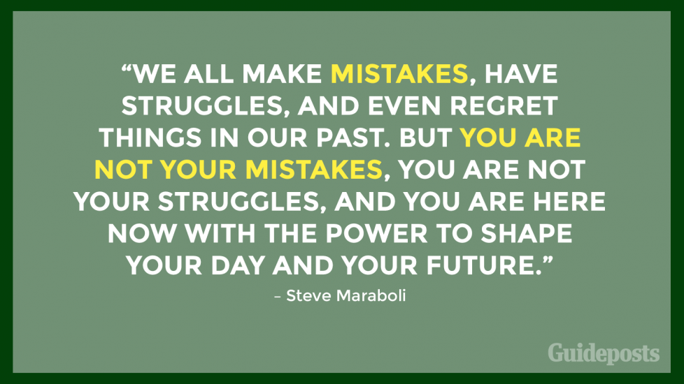 """We all make mistakes, have struggles, and even regret things in our past. But you are not your mistakes, you are not your struggles, and you are here now with the power to shape your day and your future."" – Steve Maraboli"