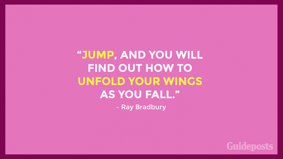 """Jump, and you will find out how to unfold your wings as you fall."" – Ray Bradbury"