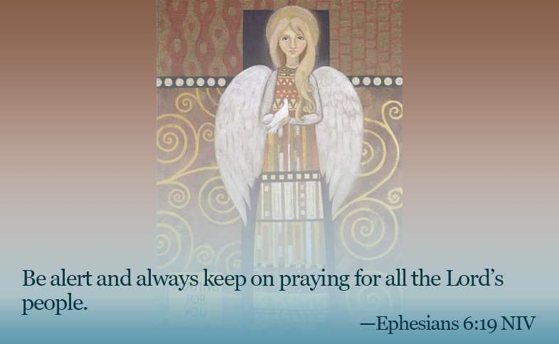 Be alert and always keep on praying for all the Lord's people. Ephesians 6:19