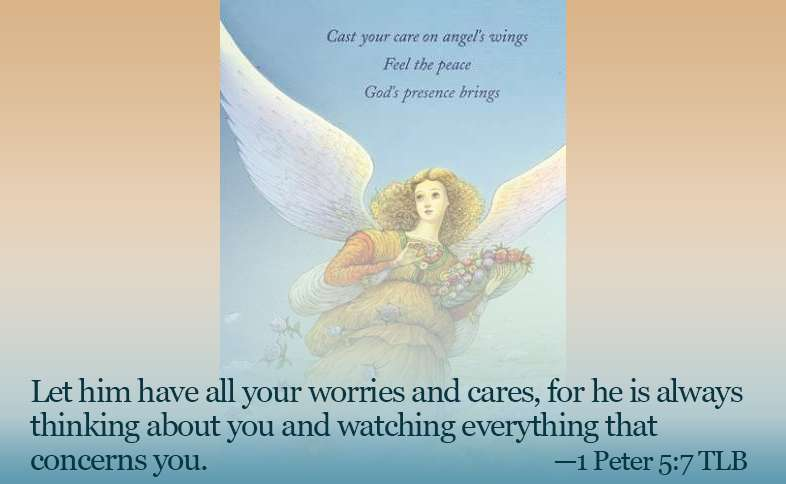 Let him have all your worries and cares, for he is always thinking about you and watching everything that concerns you. 1 Peter 5:7