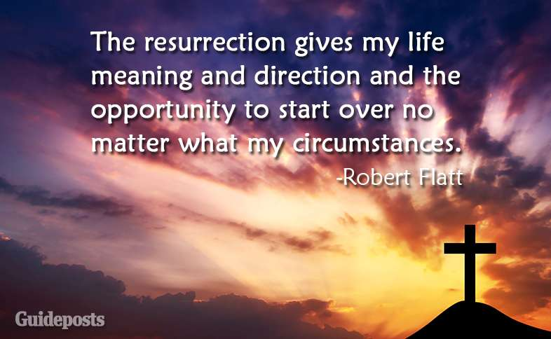 The resurrection gives my life meaning and direction and the opportunity to start over no matter what my circumstances.  ~Robert Flatt