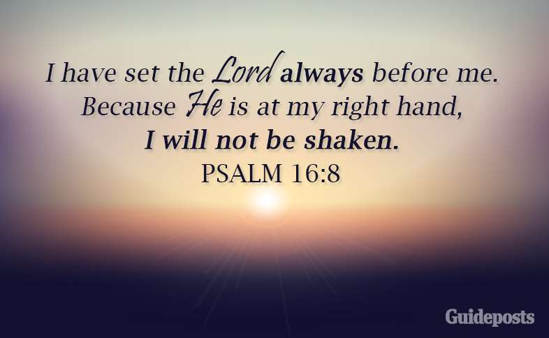 I have set the Lord always before me.  Because He is at my right hand, I will not be shaken. Psalm 16: 8