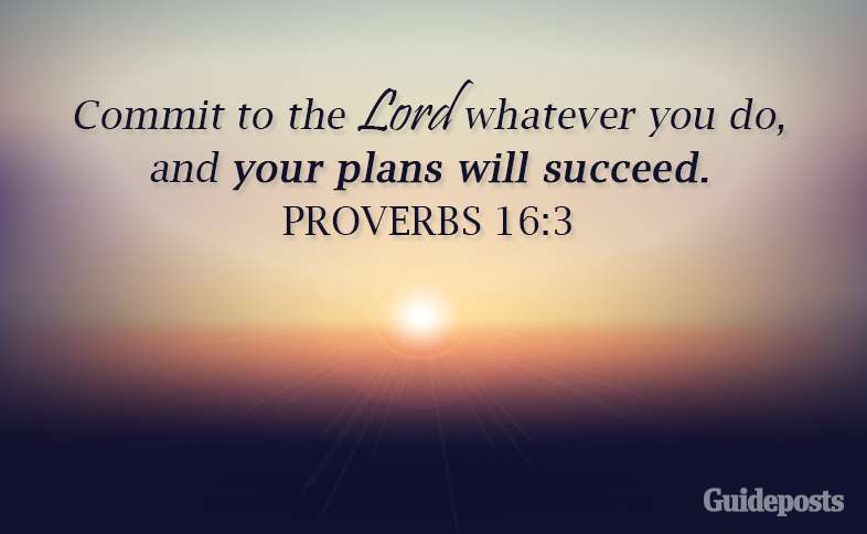 Commit to the Lord whatever you do, and your plans will succeed. Proverbs 16:3