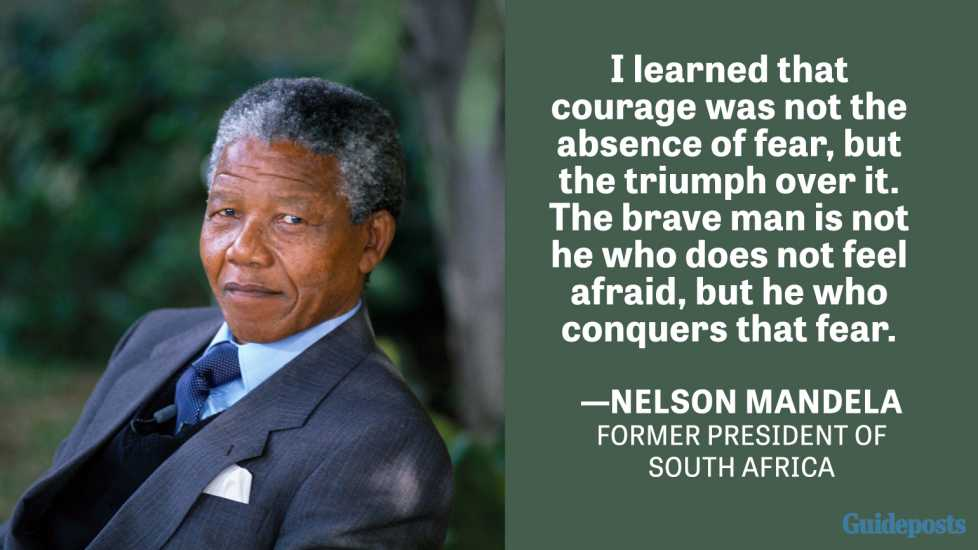 I learned that courage was not the absence of fear, but the triumph over it. The brave man is not he who does not feel afraid, but he who conquers that fear. —Nelson Mandela, Former President of South Africa