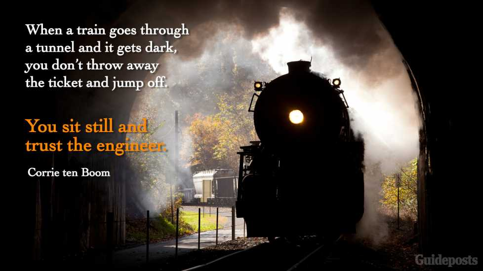 """""""When a train goes through a tunnel and it gets dark, you don't throw away the ticket and jump off. You sit still and trust the engineer."""""""