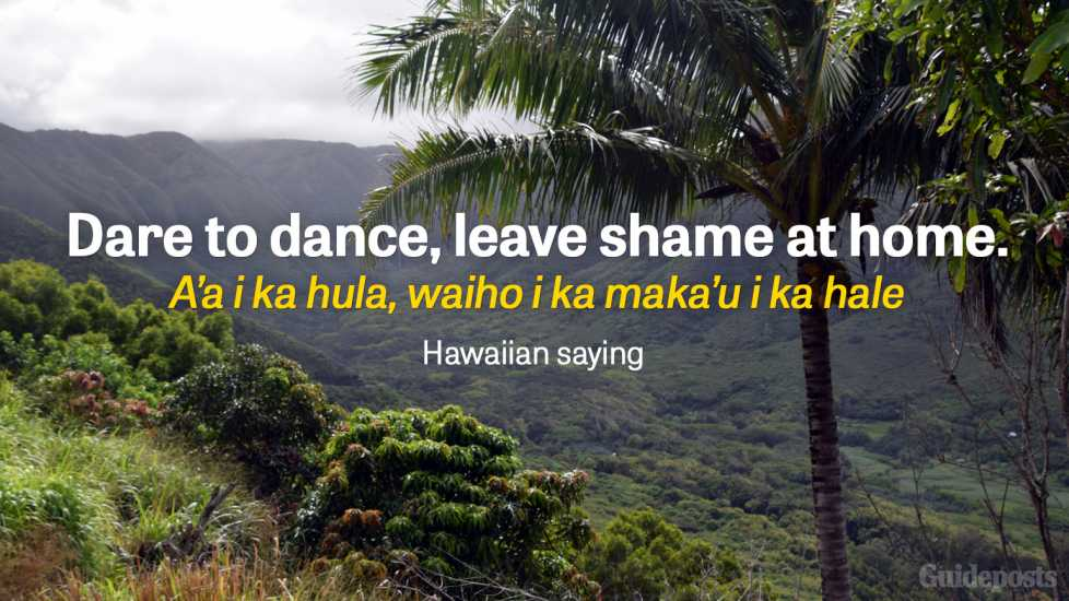 Dare to dance, leave shame at home. A'a i ka hula, waiho i ka maka'u i ka hale