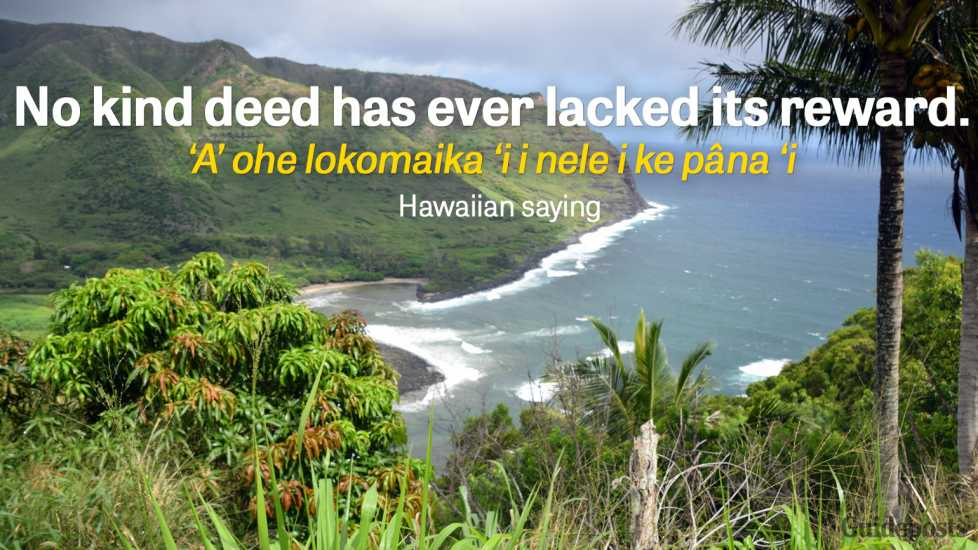 No kind deed has ever lacked its reward. `A`ohe lokomaika`i i nele i ke pâna`i