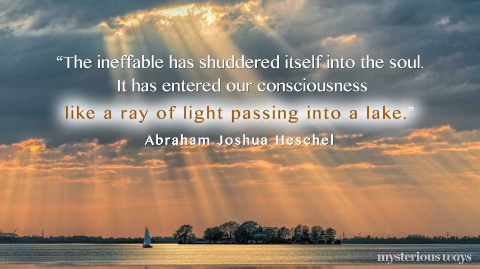 """""""The ineffable has shuddered itself into the soul. It has entered our consciousness like a ray of light passing into a lake."""""""