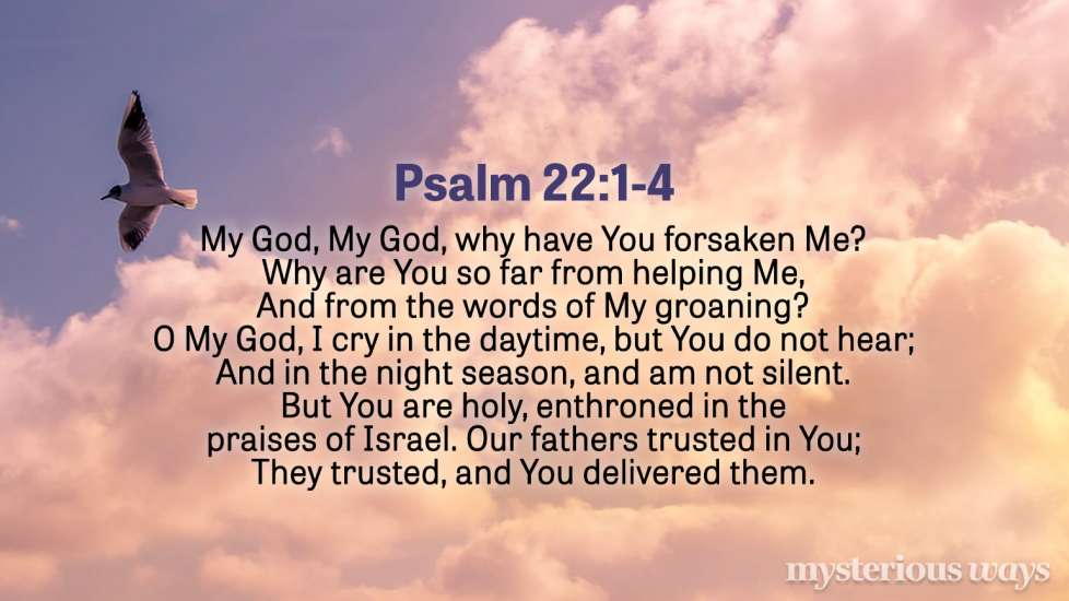 "Psalm 22:1-4 ""My God, My God, why have You forsaken Me? Why are You so far from helping Me, And from the words of My groaning? O My God, I cry in the daytime, but You do not hear; And in the night season, and am not silent.  But You are holy, Enthroned in the praises of Israel. Our fathers trusted in You; They trusted, and You delivered them."""