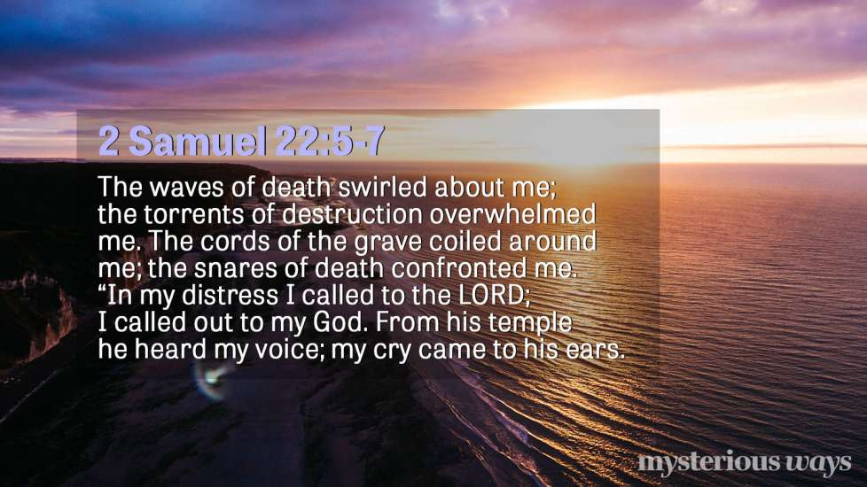 "2 Samuel 22:5-7 The waves of death swirled about me; the torrents of destruction overwhelmed me. The cords of the grave coiled around me; the snares of death confronted me. ""In my distress I called to the LORD; I called out to my God. From his temple he heard my voice; my cry came to his ears."
