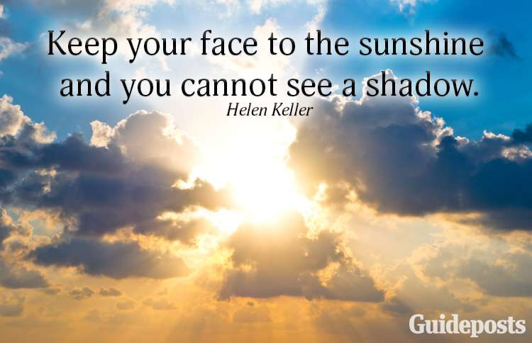 Keep your face to the sunshine and you cannot see a shadow.—Helen Keller