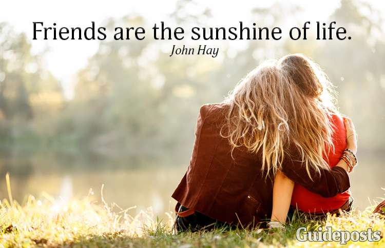 Friends are the sunshine of life—John Hay