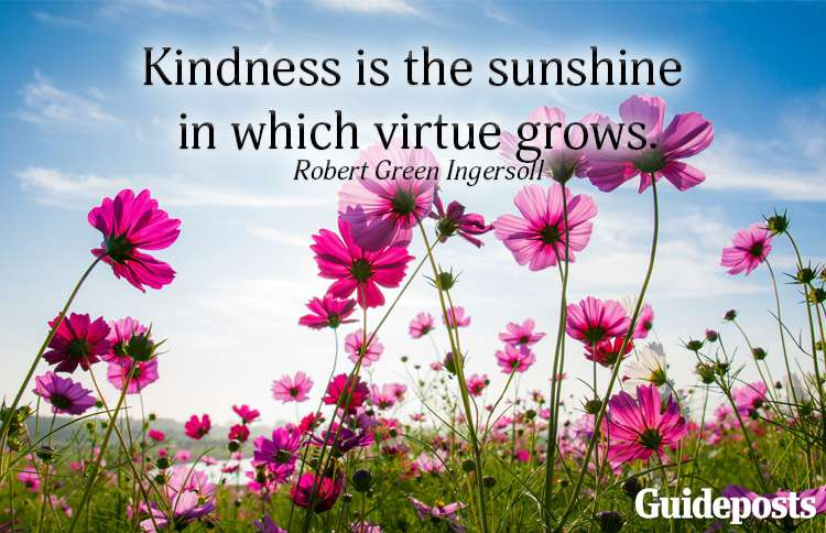 Kindness is the sunshine in which virtue grows.—Robert Green Ingersoll