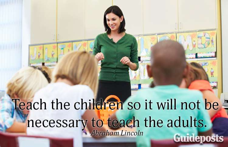 Teach the children so it will not be necessary to teach the adults.—Abraham Lincoln