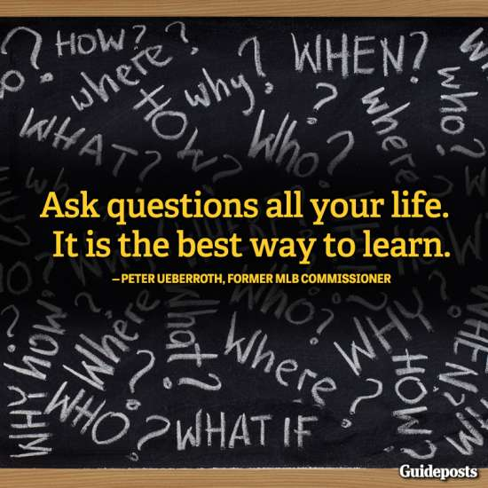 """""""Ask questions all your life. It is the best way to learn."""""""