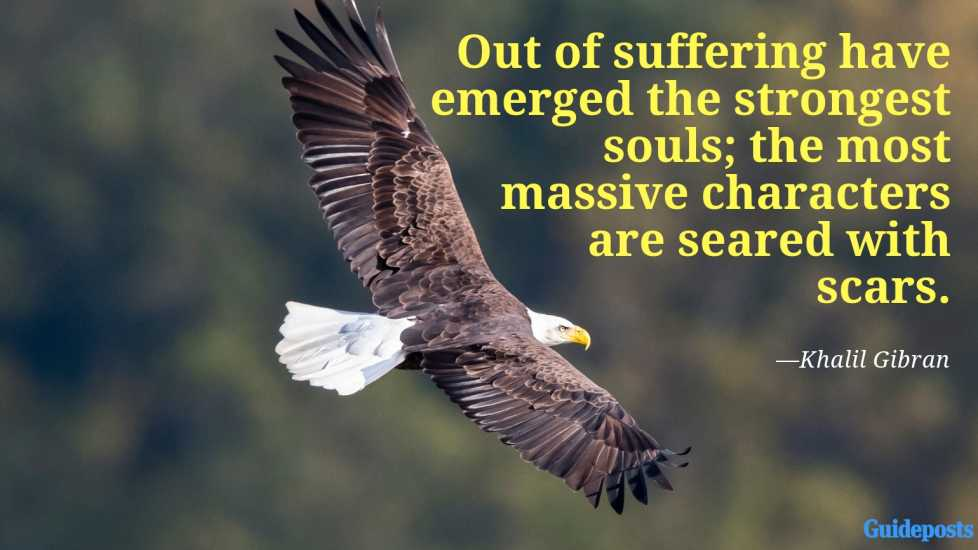 Out of suffering have emerged the strongest souls; the most massive characters are seared with scars.—Khalil Gibran