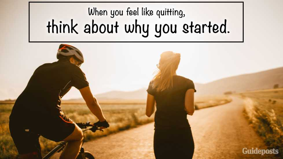 5. If you feel like quitting, think about why you started.