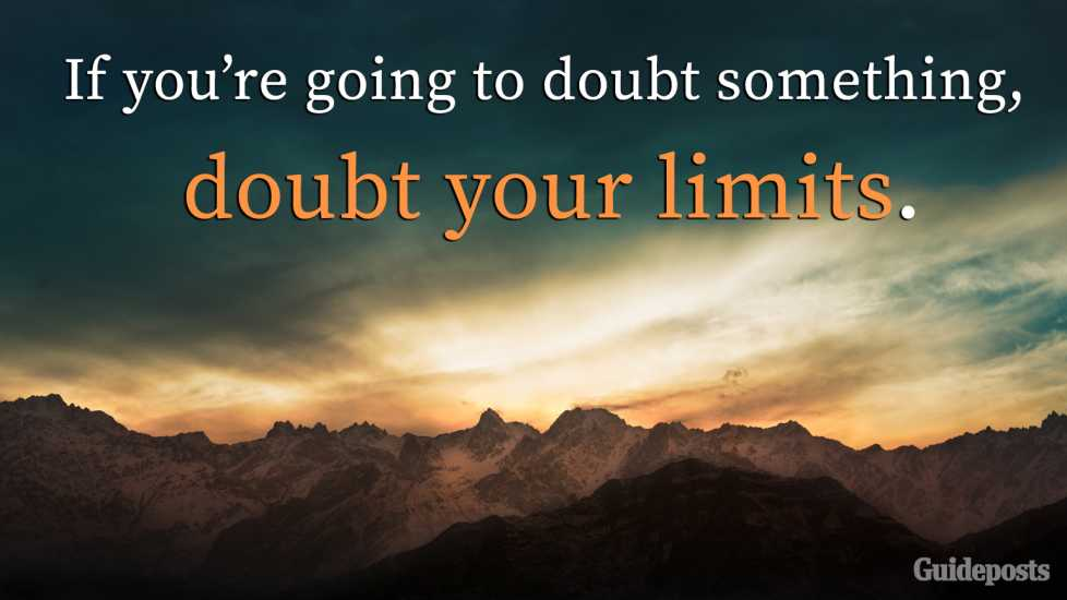 3. If you're going to doubt something, doubt your limits.