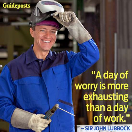 """""""A day of worry is more exhausting than a day of work."""""""