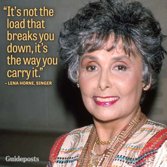 """""""It's not the load that breaks you down, it's the way you carry it."""" Lena Horne"""