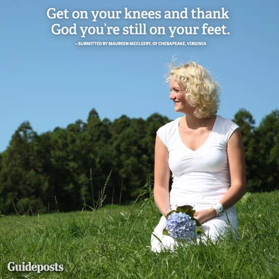 Guideposts: Get on your knees and thank God you're still on your feet.—submitted by Maureen McCleery of Chesapeake, Virginia