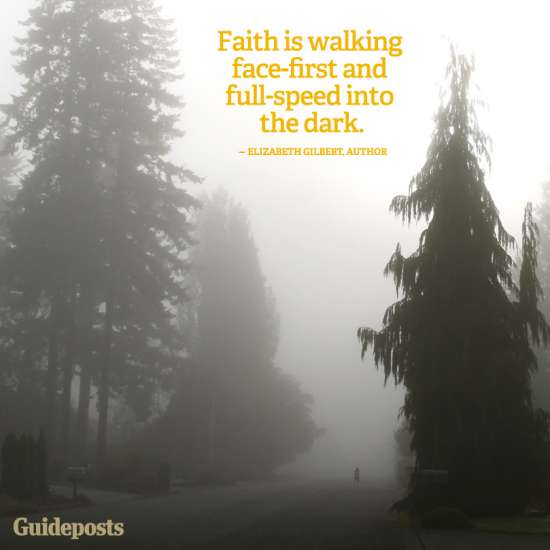 Faith is walking face-first and full-speed into the dark.