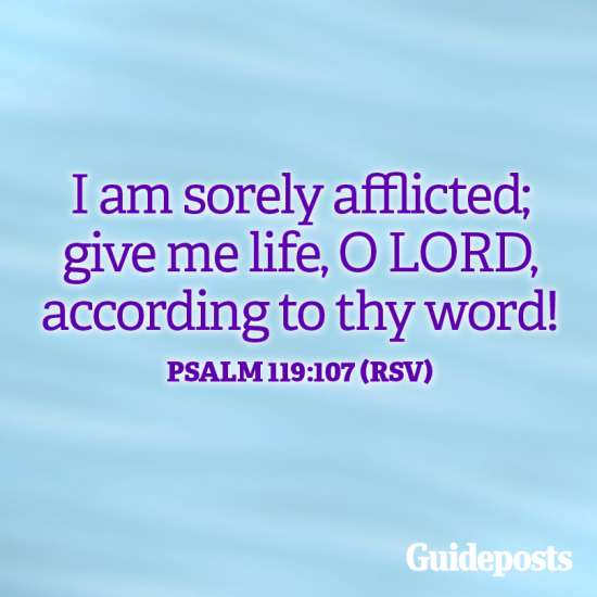 I am sorely afflicted; give me life, O Lod, according to thy word! Psalm 119:107