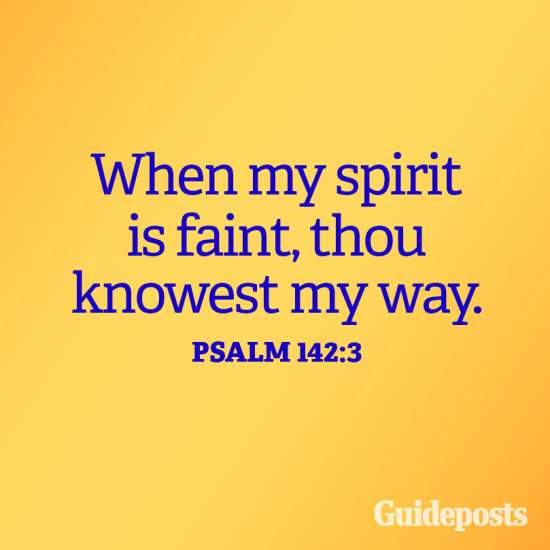 When my spirit is faint, thou knowest my way. Psalm 142:3