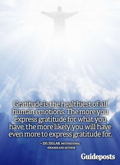 Guideposts: Gratitude is the healthiest of all human emotions. The more you express gratitude for what you have, the more likely you will have even more to express gratitude for.—Zig Ziglar, motivational speaker and author
